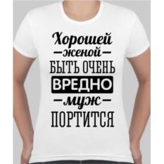 Женская футболка Хорошей женой быть очень вредно