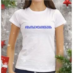 Женская футболка #Выпьемзалюбовь