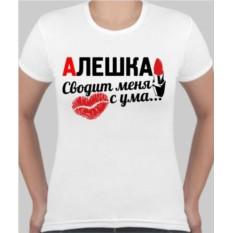 Женская футболка Алешка сводит меня с ума