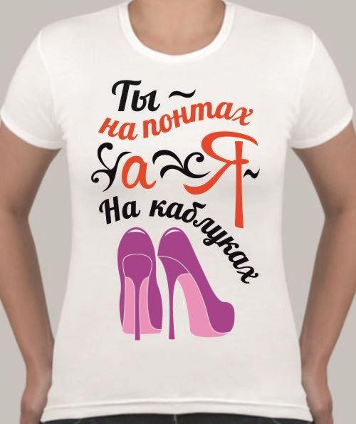 Женская футболка Ты - на понтах, а я на каблуках