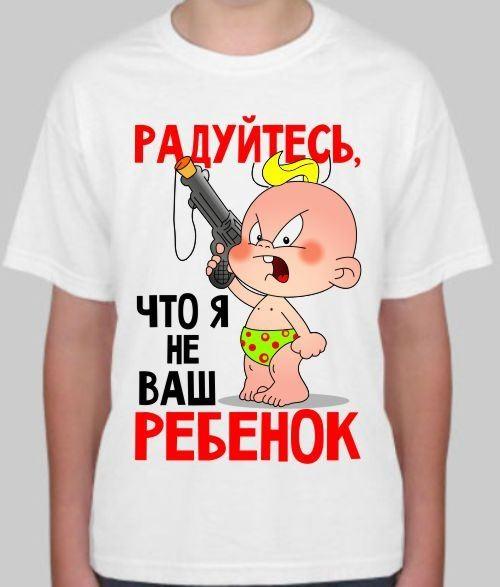 Детская футболка Радуйтесь, что я не Ваш ребенок