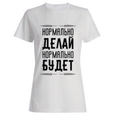 Женская футболка «Нормально делай, нормально будет»