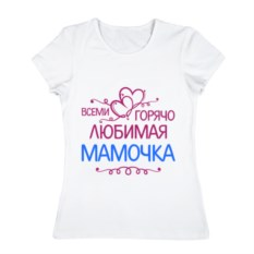 Женская футболка из хлопка Всеми горячо любимая мамочка