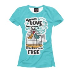 Женская футболка Your LOVE Makes Me FREE