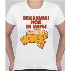 Женская футболка Идеальная как не мерь